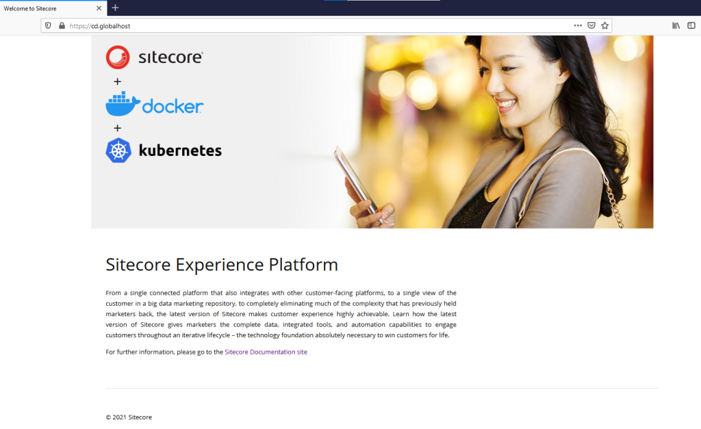Welcome to Sitecore  https://  cd.globalhost  sitecore  Üdocker  kubernetes  Sitecore Experience Platform  From a single connected platform that also integrates with other customer-facing platforms, to a single view of the  customer in a big data marketing repository, to completely eliminating much of the complexity that has previously held  marketers back, the latest version of Sitecore makes customer experience highly achievable. Learn how the latest  version of Sitecore gives marketers the complete data, integrated tools, and automation capabilities to engage  customers throughout an iterative lifecycle - the technology foundation absolutely necessary to win customers for life.  For further information, please go to the Sitecore Documentation site  @ 2021 Sitecore  Ill \
